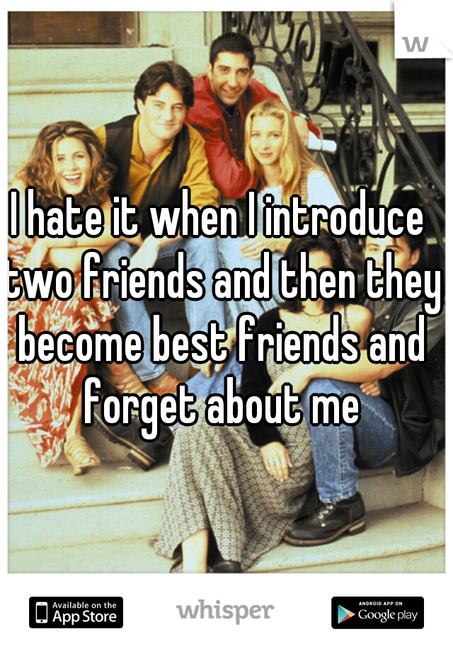 I hate it when I introduce two friends and then they become best friends and forget about me