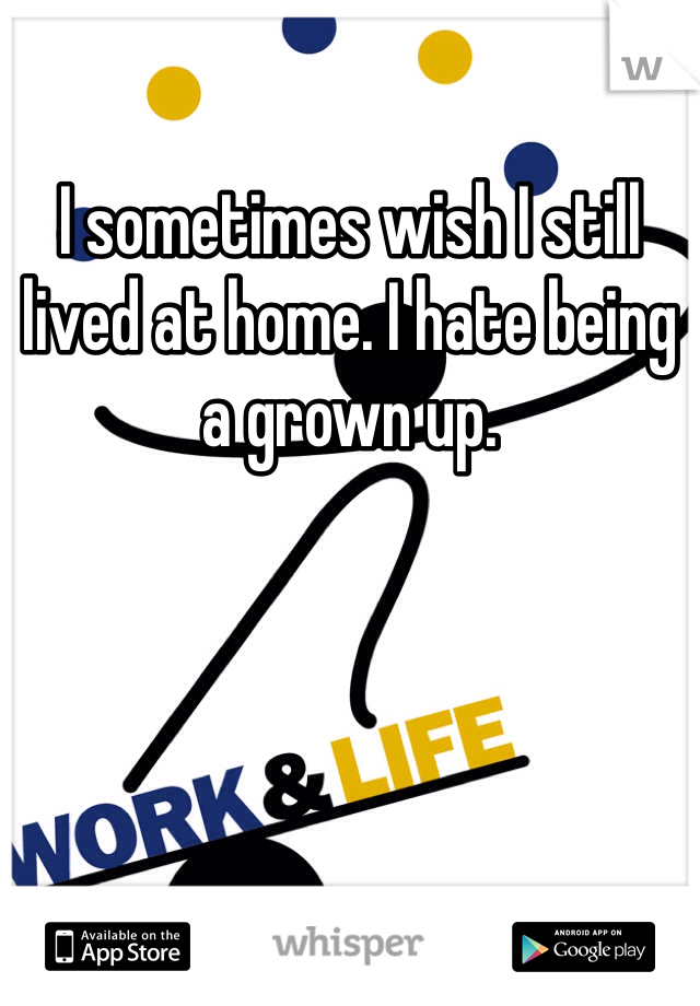 I sometimes wish I still lived at home. I hate being a grown up.