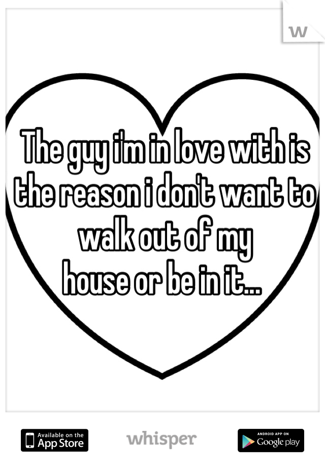 The guy i'm in love with is the reason i don't want to walk out of my house or be in it...