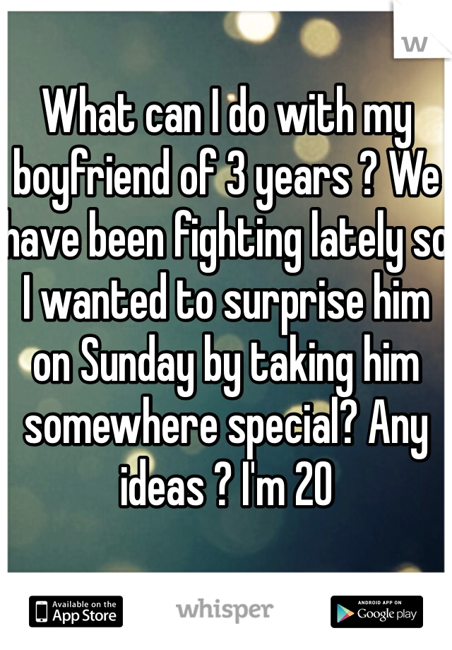 What can I do with my boyfriend of 3 years ? We have been fighting lately so I wanted to surprise him on Sunday by taking him somewhere special? Any ideas ? I'm 20