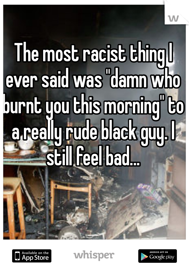 "The most racist thing I ever said was ""damn who burnt you this morning"" to a really rude black guy. I still feel bad..."