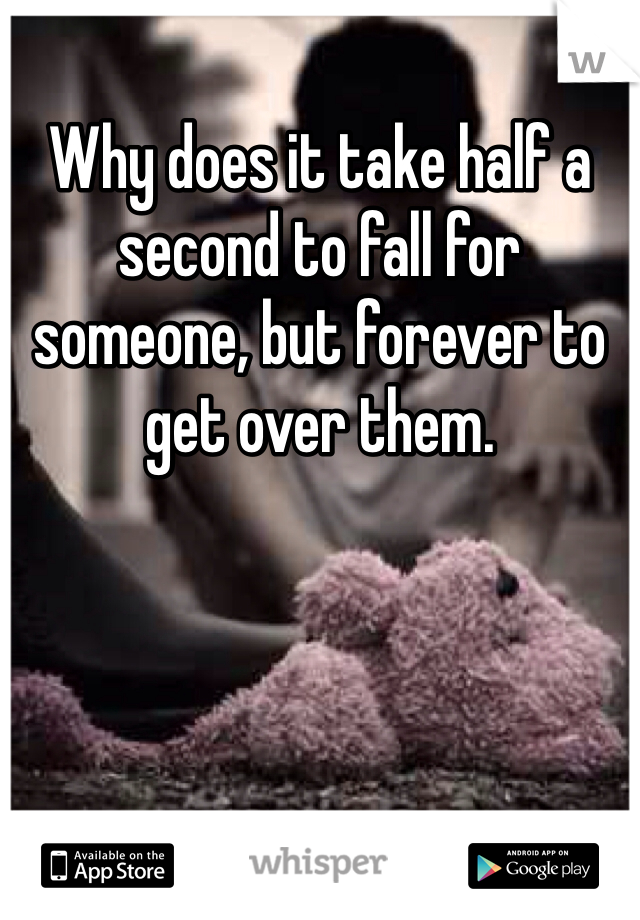 Why does it take half a second to fall for someone, but forever to get over them.