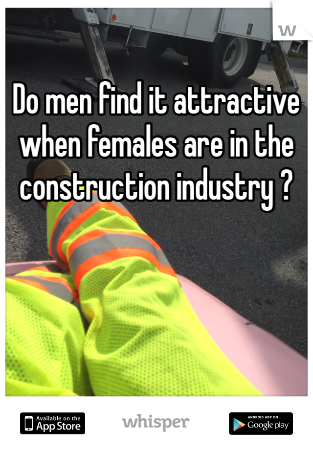 Do men find it attractive when females are in the construction industry ?