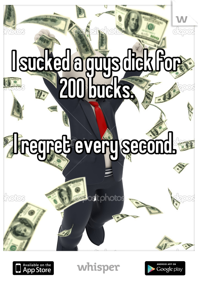 I sucked a guys dick for 200 bucks.   I regret every second.