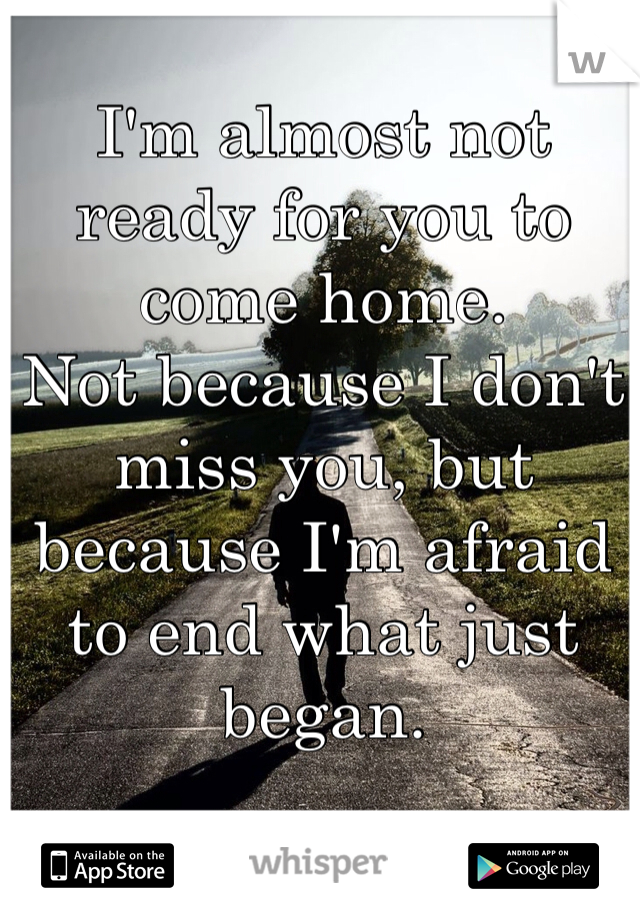 I'm almost not ready for you to come home. Not because I don't miss you, but because I'm afraid to end what just began.