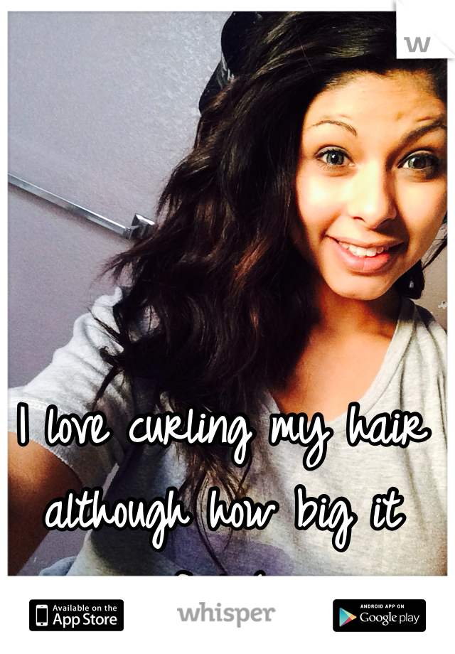 I love curling my hair although how big it feels(:
