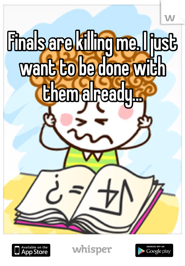 Finals are killing me. I just want to be done with them already...