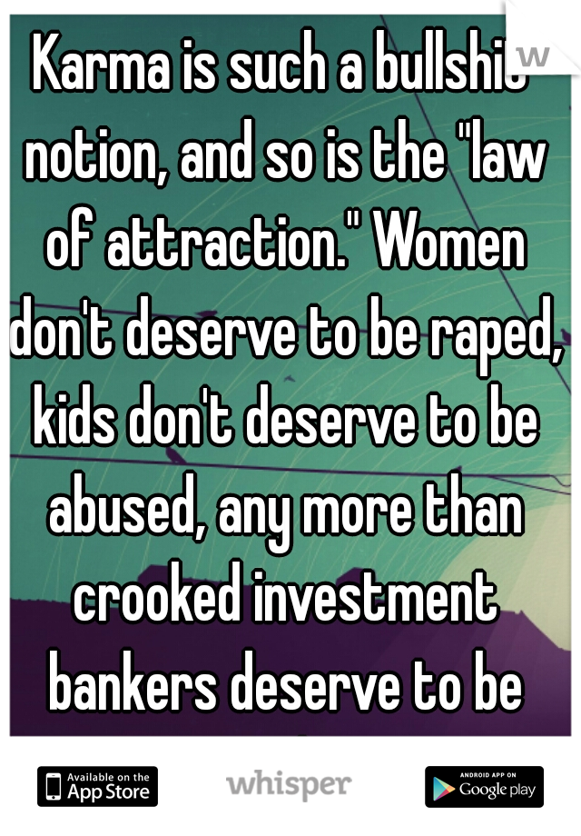 """Karma is such a bullshit notion, and so is the """"law of attraction."""" Women don't deserve to be raped, kids don't deserve to be abused, any more than crooked investment bankers deserve to be rich!"""