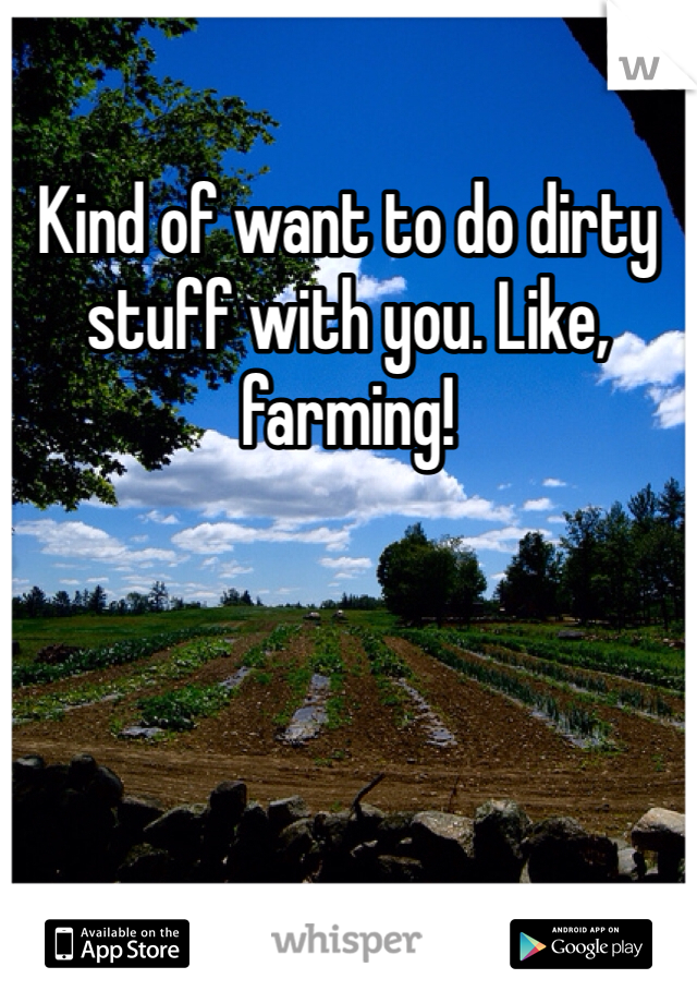 Kind of want to do dirty stuff with you. Like, farming!