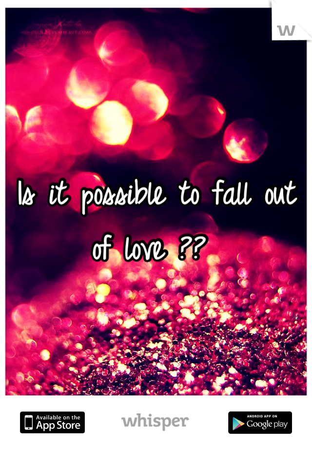 Is it possible to fall out of love ??