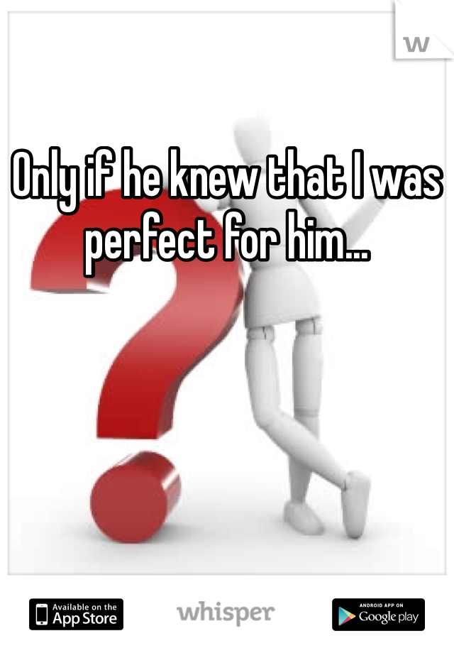 Only if he knew that I was perfect for him...