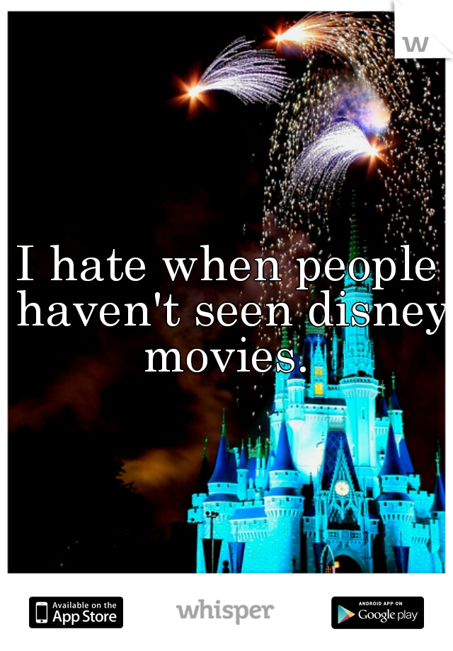 I hate when people haven't seen disney movies.