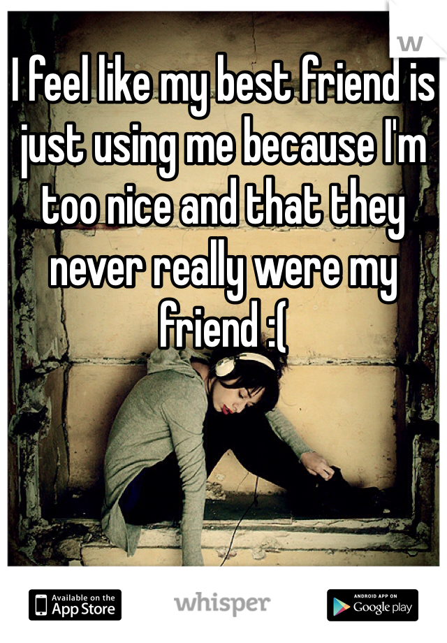 I feel like my best friend is just using me because I'm too nice and that they never really were my friend :(