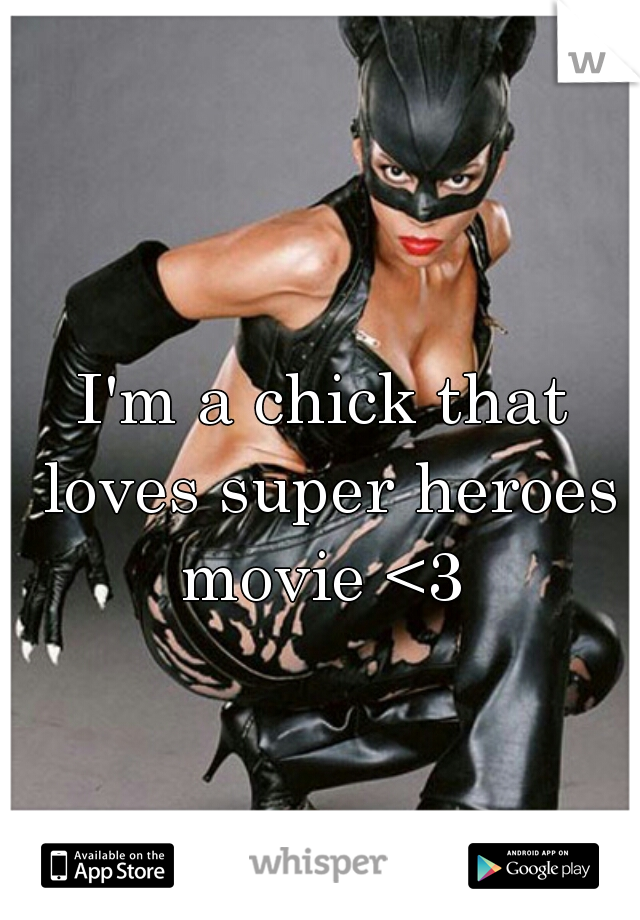 I'm a chick that loves super heroes movie <3