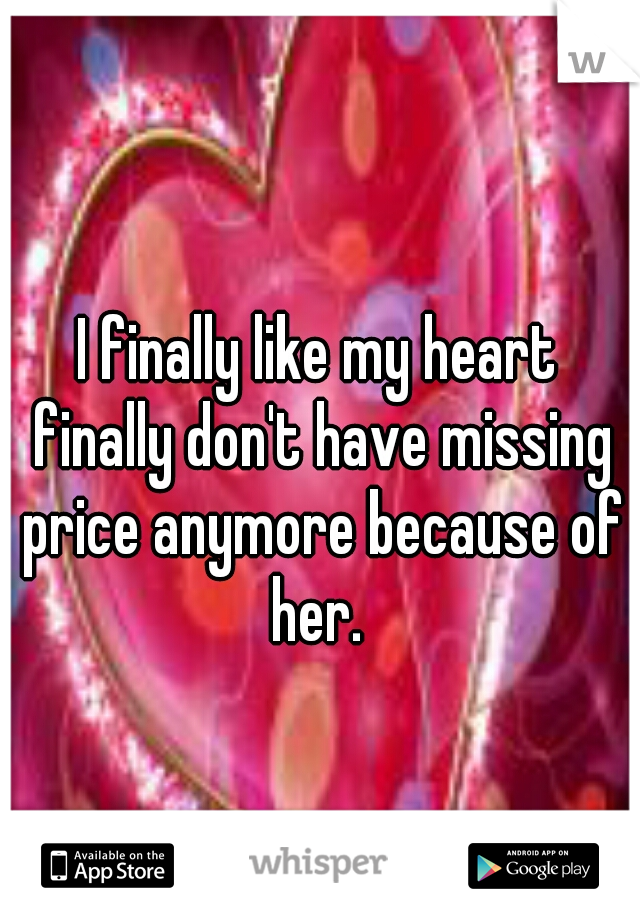 I finally like my heart finally don't have missing price anymore because of her.