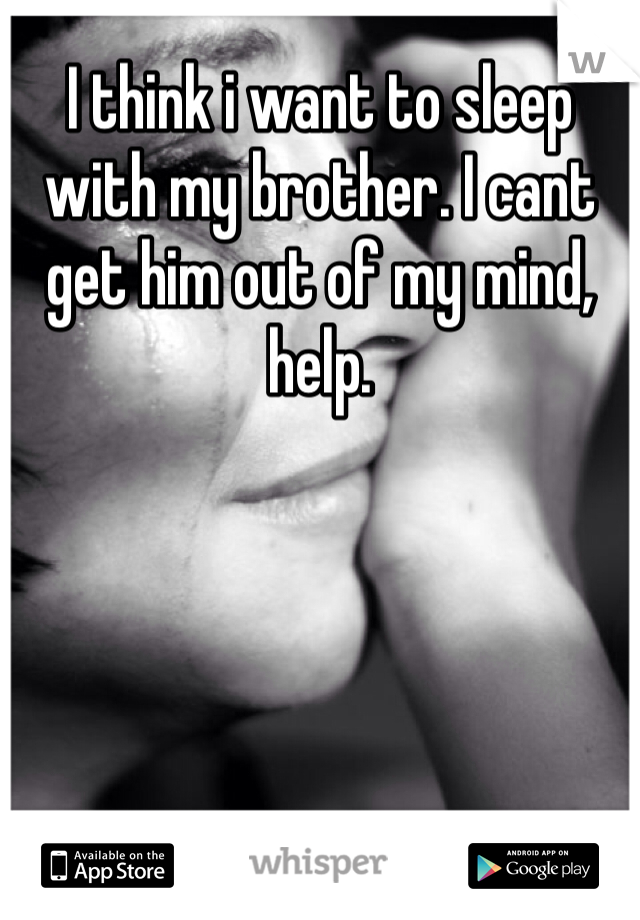 I think i want to sleep with my brother. I cant get him out of my mind, help.