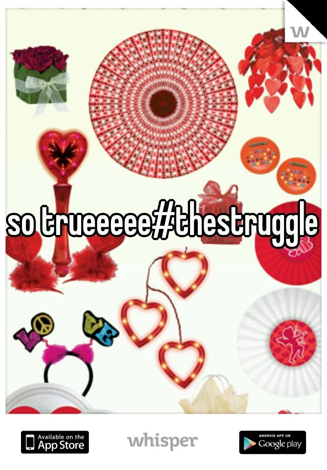 so trueeeee#thestruggle