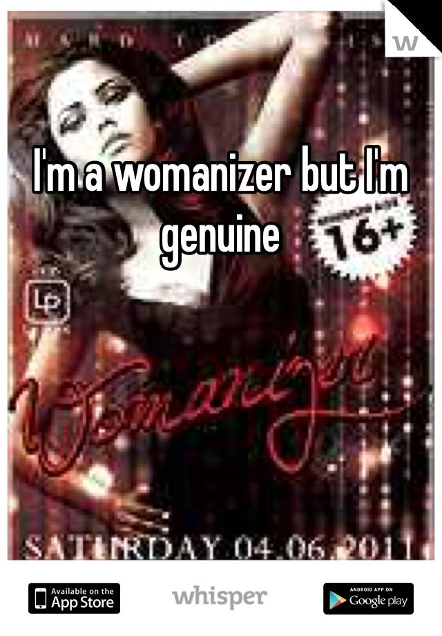 I'm a womanizer but I'm genuine