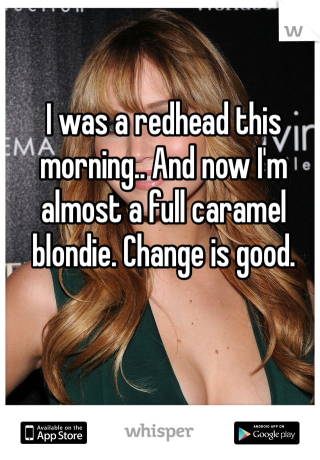 I was a redhead this morning.. And now I'm almost a full caramel blondie. Change is good.