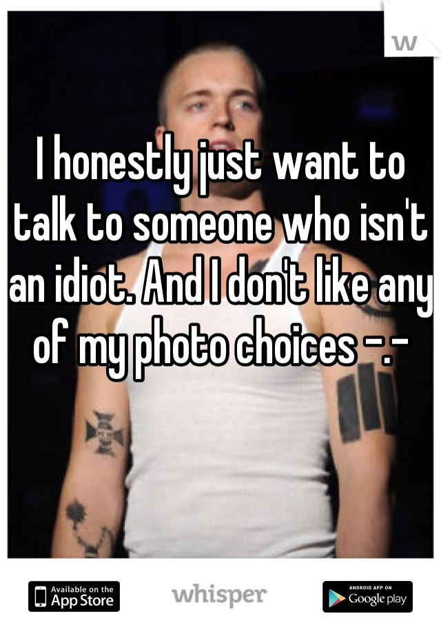 I honestly just want to talk to someone who isn't an idiot. And I don't like any of my photo choices -.-