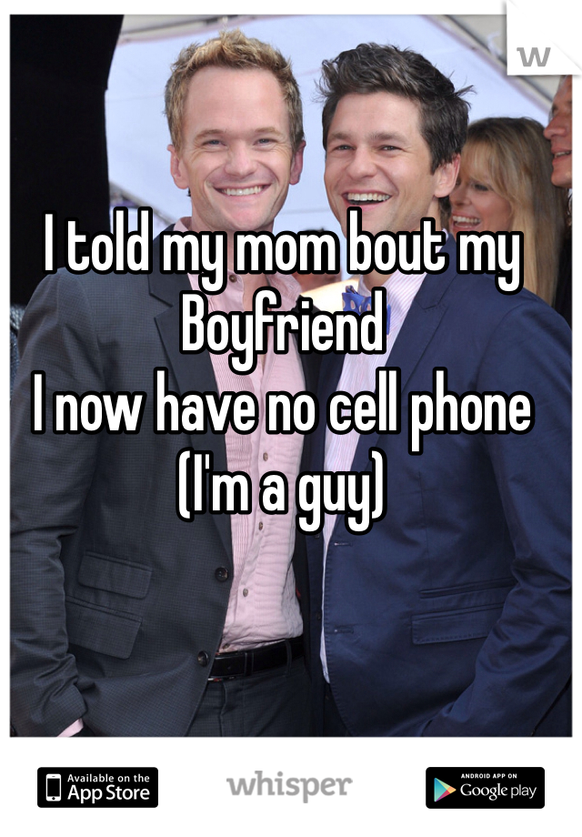 I told my mom bout my  Boyfriend I now have no cell phone (I'm a guy)