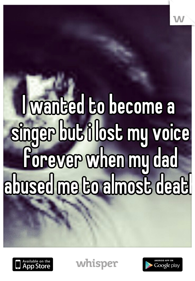 I wanted to become a singer but i lost my voice forever when my dad abused me to almost death