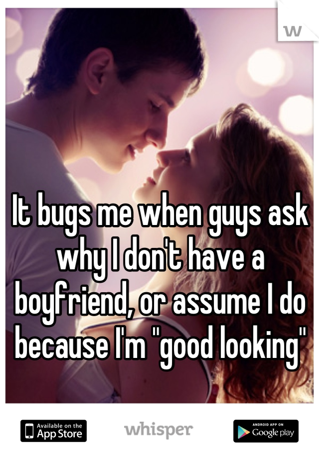 """It bugs me when guys ask why I don't have a boyfriend, or assume I do because I'm """"good looking"""""""