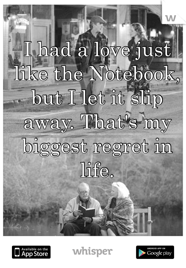 I had a love just like the Notebook, but I let it slip away. That's my biggest regret in life.