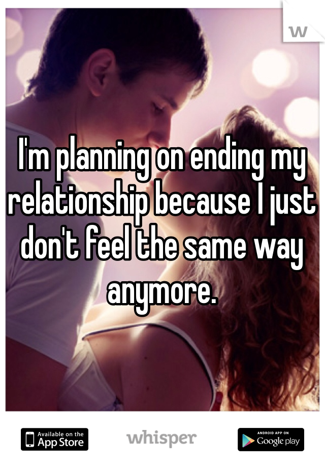 I'm planning on ending my relationship because I just don't feel the same way anymore.
