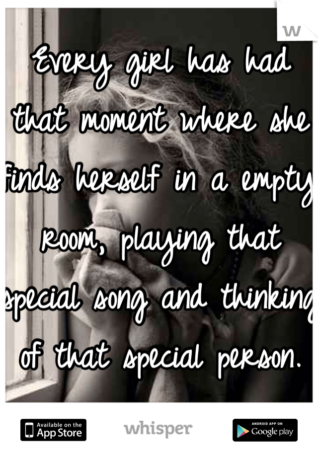 Every girl has had that moment where she finds herself in a empty room, playing that special song and thinking of that special person.