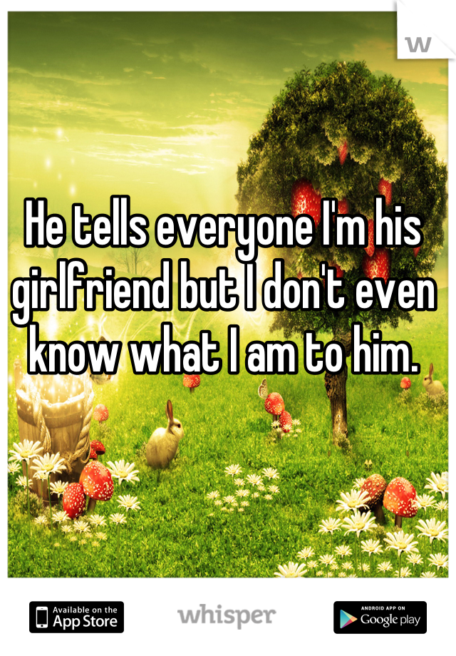 He tells everyone I'm his girlfriend but I don't even know what I am to him.