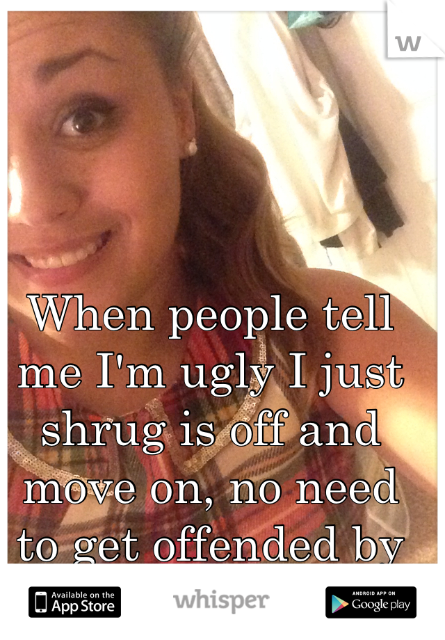 When people tell me I'm ugly I just shrug is off and move on, no need to get offended by people's rudeness