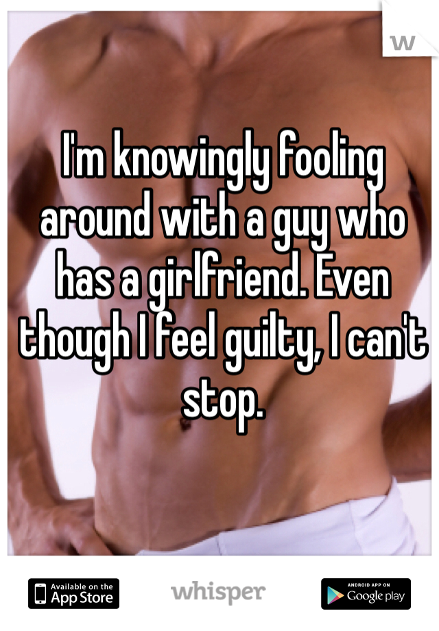 I'm knowingly fooling around with a guy who has a girlfriend. Even though I feel guilty, I can't stop.