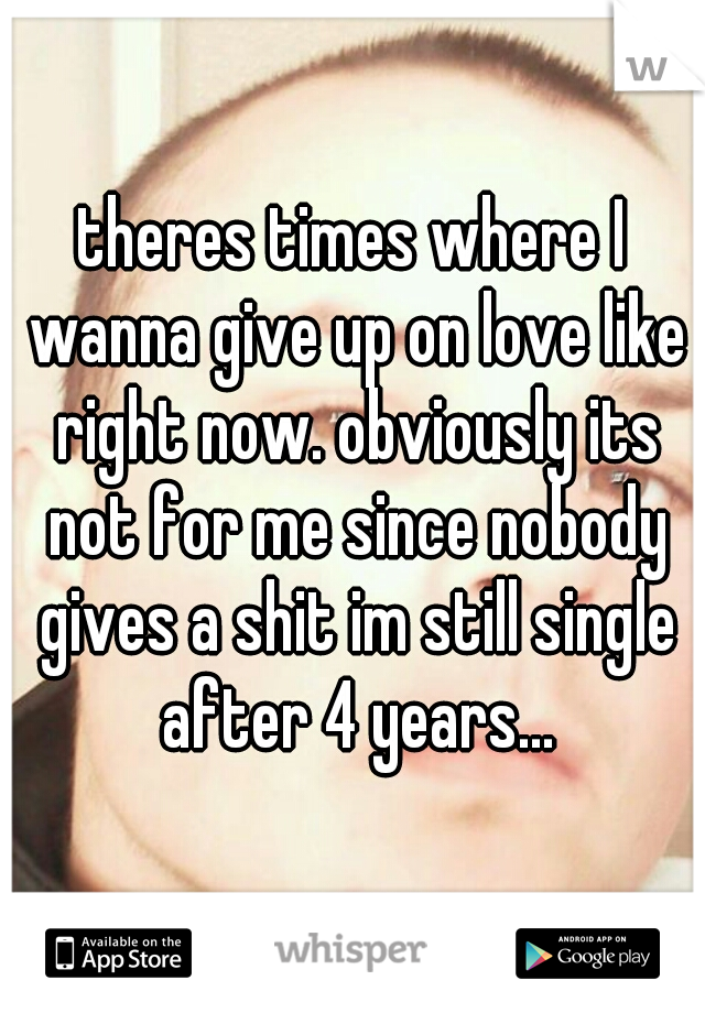 theres times where I wanna give up on love like right now. obviously its not for me since nobody gives a shit im still single after 4 years...