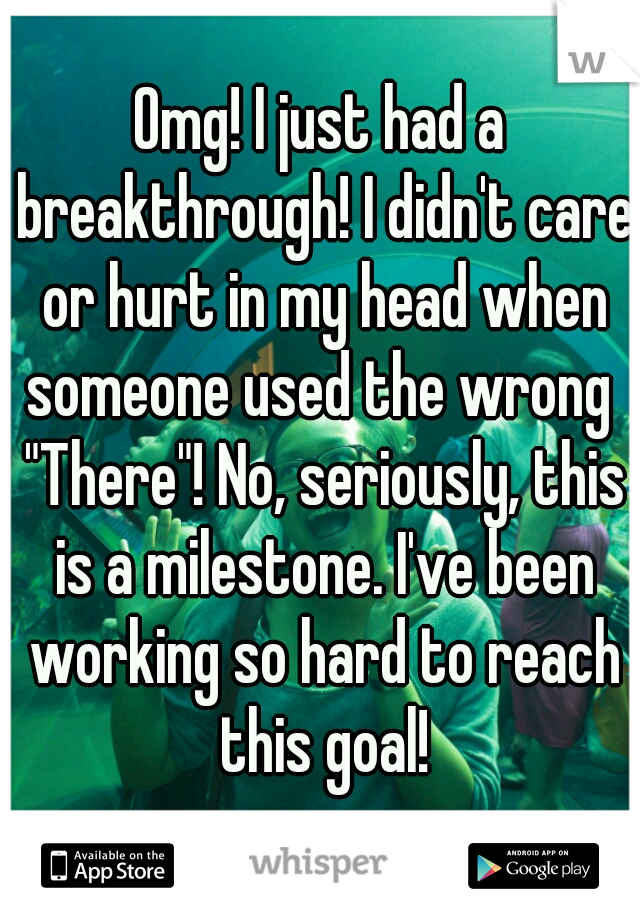 "Omg! I just had a breakthrough! I didn't care or hurt in my head when someone used the wrong  ""There""! No, seriously, this is a milestone. I've been working so hard to reach this goal!"