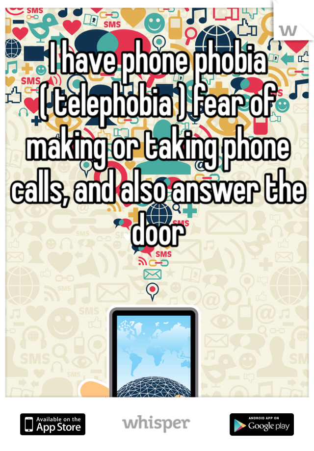 I have phone phobia ( telephobia ) fear of making or taking phone calls, and also answer the door