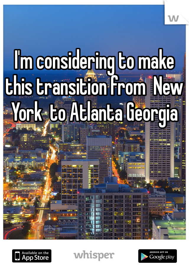 I'm considering to make this transition from  New York  to Atlanta Georgia