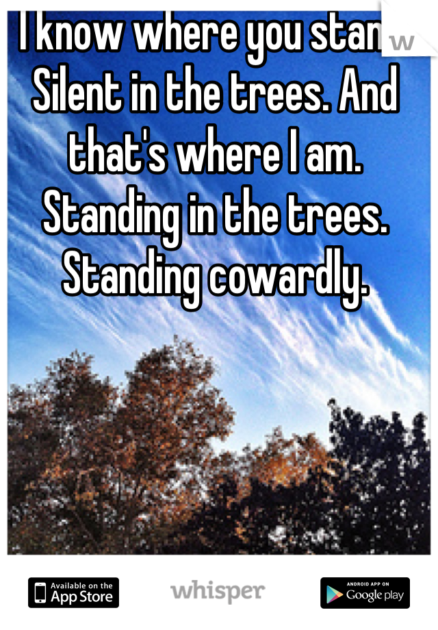 I know where you stand. Silent in the trees. And that's where I am. Standing in the trees. Standing cowardly.
