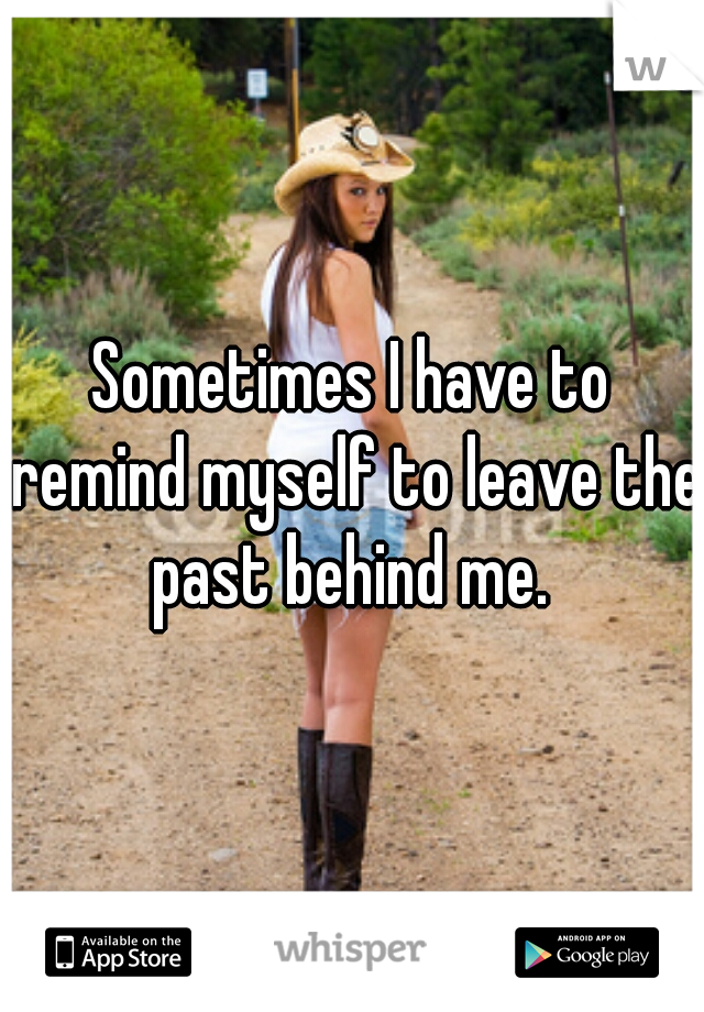 Sometimes I have to remind myself to leave the past behind me.