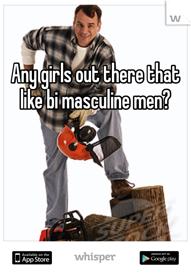 Any girls out there that like bi masculine men?