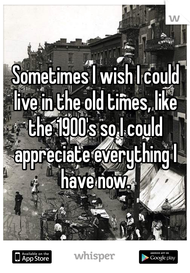Sometimes I wish I could live in the old times, like the 1900's so I could appreciate everything I have now.