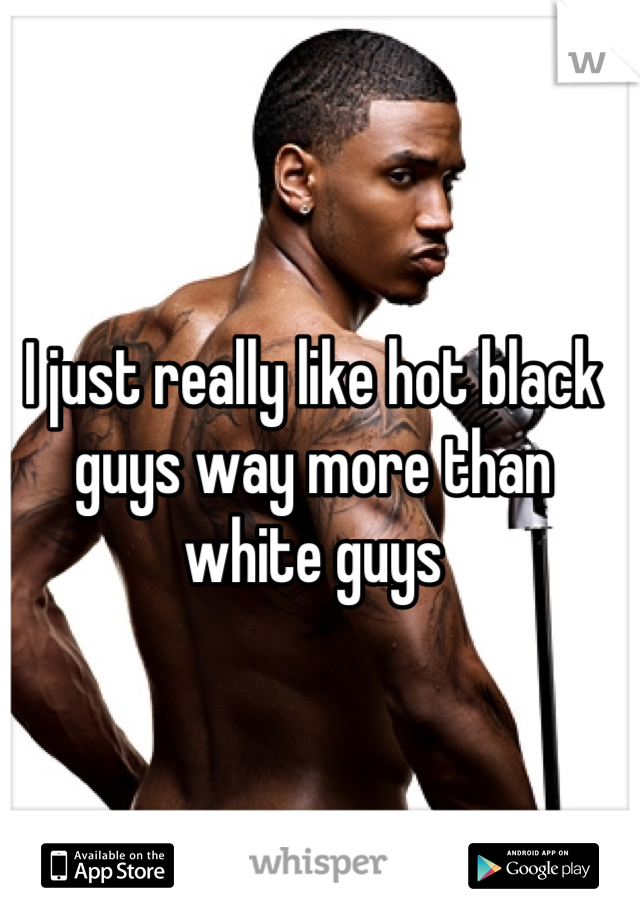 I just really like hot black guys way more than white guys
