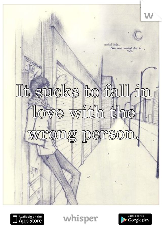 It sucks to fall in love with the wrong person.