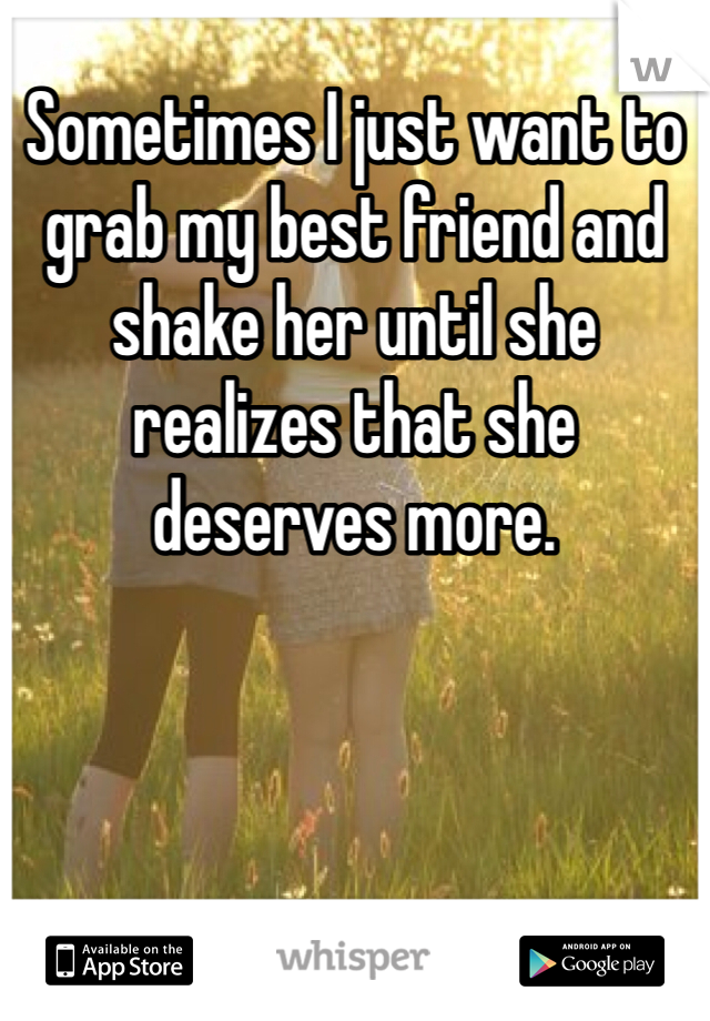 Sometimes I just want to grab my best friend and shake her until she realizes that she deserves more.