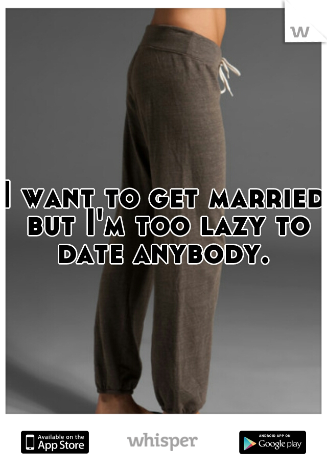 I want to get married but I'm too lazy to date anybody.