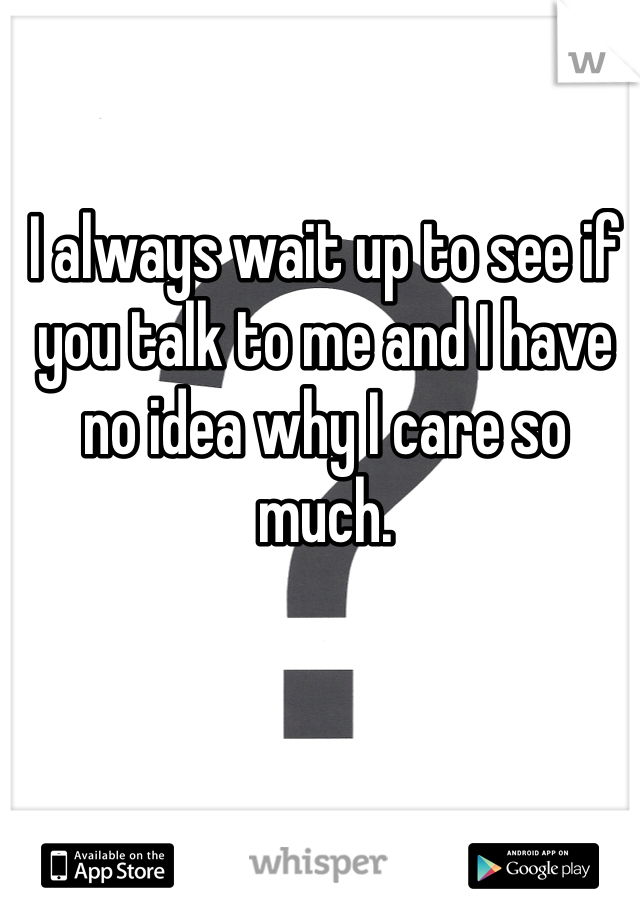 I always wait up to see if you talk to me and I have no idea why I care so much.
