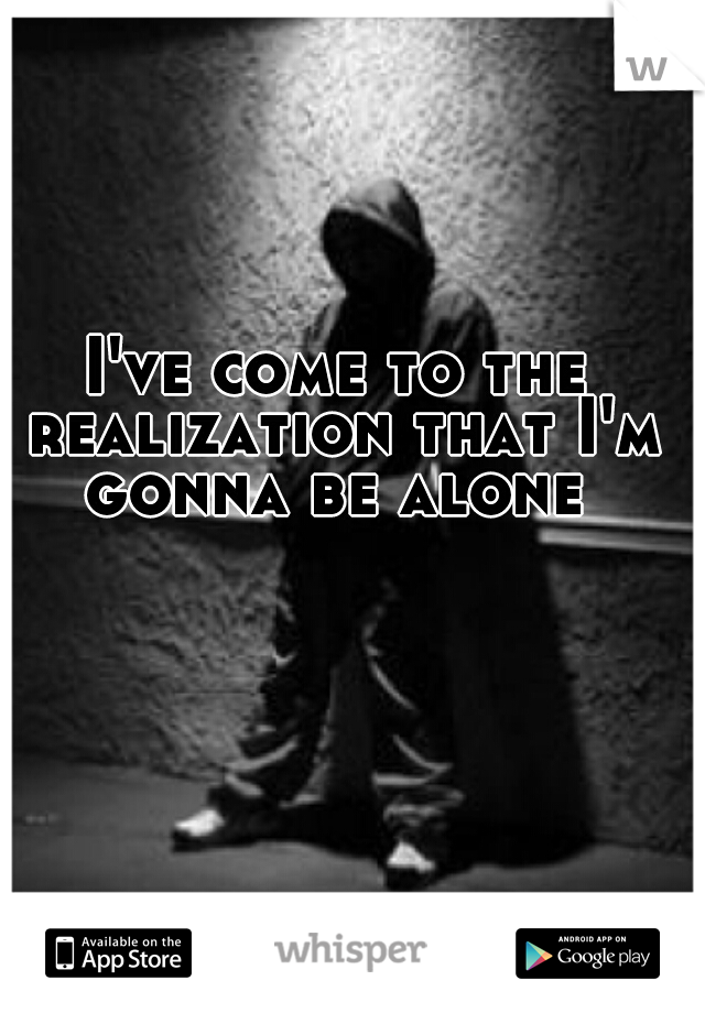 I've come to the realization that I'm gonna be alone