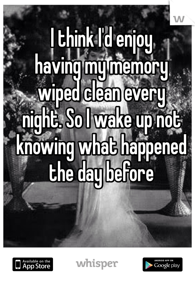 I think I'd enjoy  having my memory  wiped clean every  night. So I wake up not knowing what happened the day before