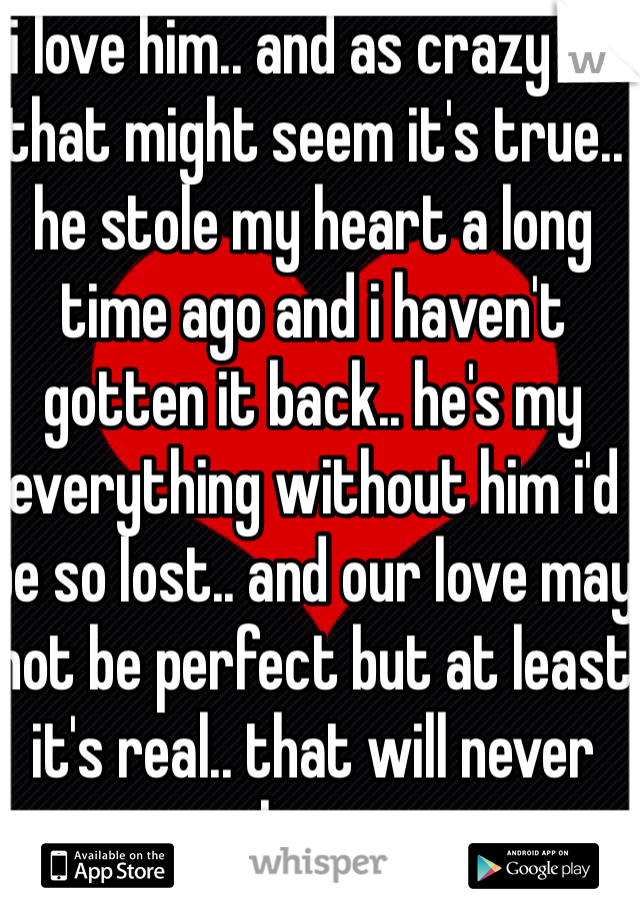 i love him.. and as crazy as that might seem it's true.. he stole my heart a long time ago and i haven't gotten it back.. he's my everything without him i'd be so lost.. and our love may not be perfect but at least it's real.. that will never change