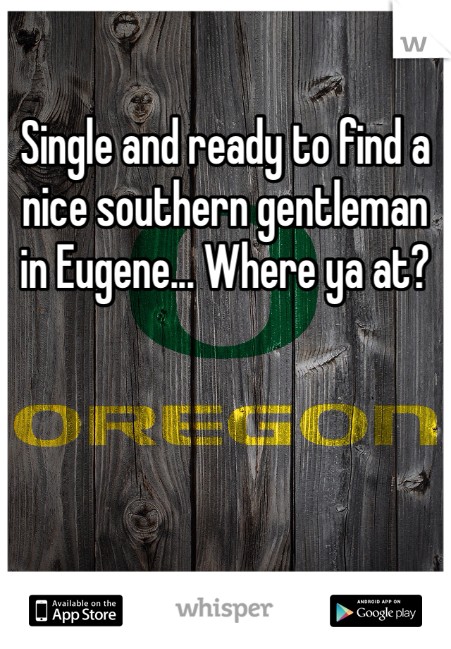 Single and ready to find a nice southern gentleman in Eugene... Where ya at?